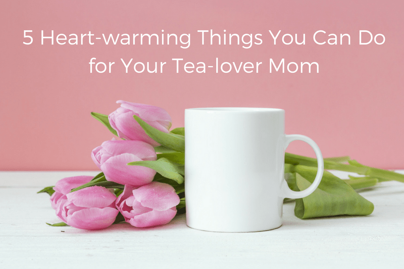 5 Heart-warming Things You can Do for Your Tea-lover Mom