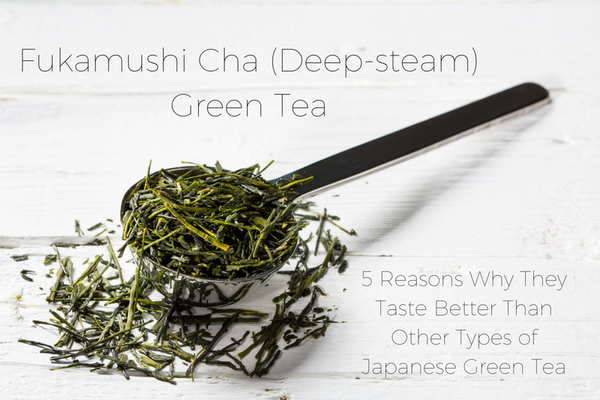 Fukamushi-Cha (Deep Steam)Green Tea - 5 Reasons Why They Taste Better Than Other Types of Japanese Green Tea