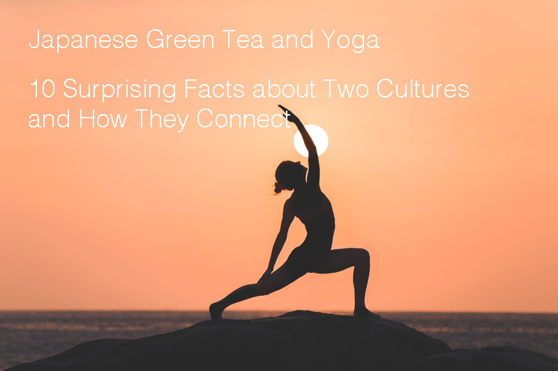 Japanese Green Tea and Yoga - 10 Surprising Facts about Two Cultures and How They Connect