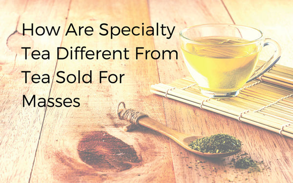 How are specialty tea different from tea sold for masses