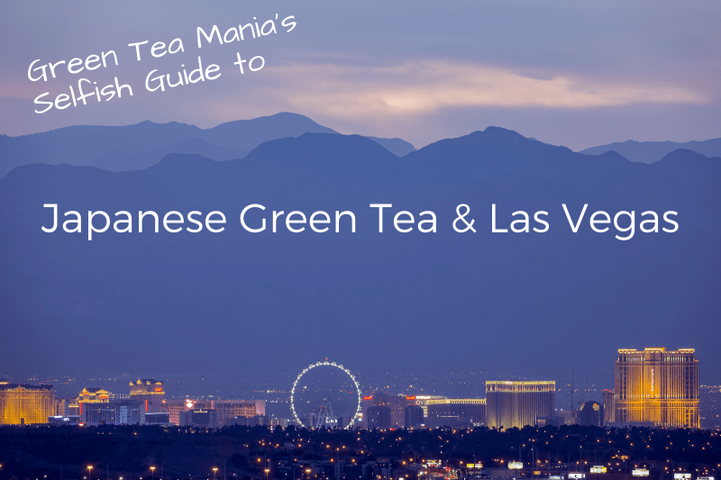 Japanese Green Tea & Las Vegas - Green Tea Mania's Selfish Guide