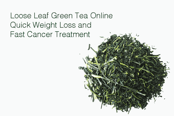 Loose Leaf Green Tea Online – Quick Weight Loss and Fast Cancer Treatment