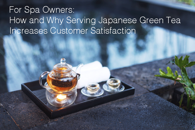 For Spa Owners - How and Why Serving Japanese Green Tea Increases Customer Satisfaction