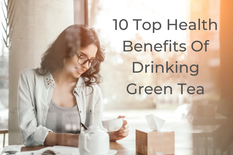 10 Top Health Benefits of Drinking Green Tea