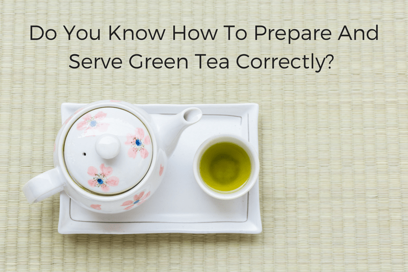 DO YOU KNOW HOW TO PREPARE AND SERVE GREEN TEA CORRECTLY?