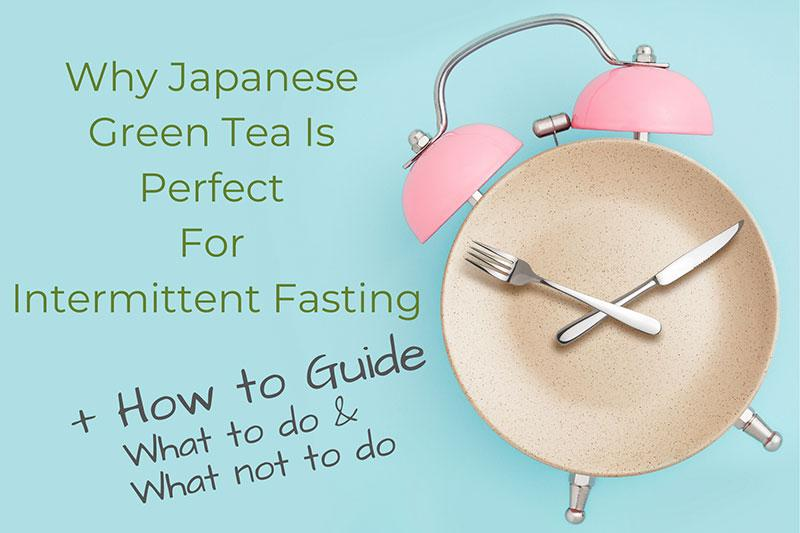 WHY JAPANESE GREEN TEA IS PERFECT FOR INTERMITTENT FASTING + HOW TO GUIDE, WHAT TO DO & WHAT NOT TO DO
