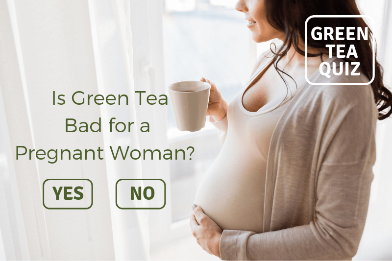 IS GREEN TEA BAD FOR A PREGNANT WOMAN?