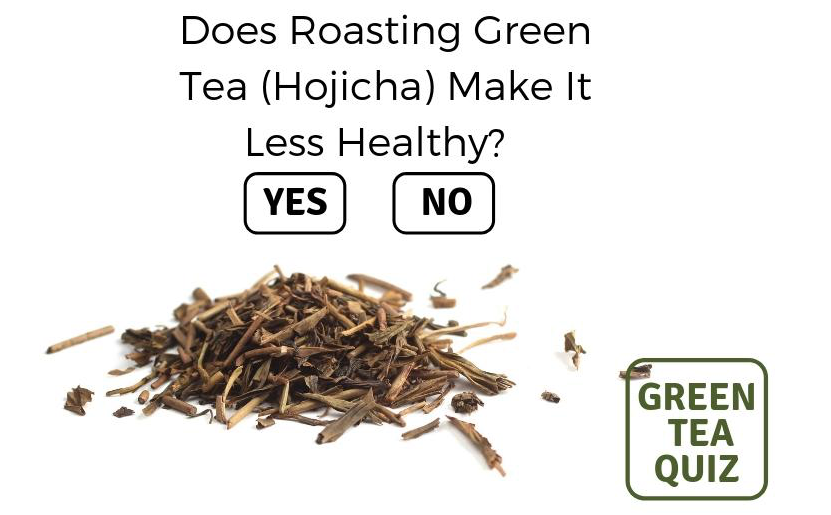 DOES ROASTING GREEN TEA (HOJICHA) MAKE IT LESS HEALTHY?