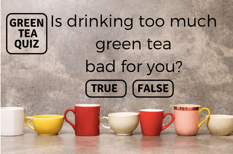 IS DRINKING TOO MUCH GREEN TEA BAD FOR YOU?