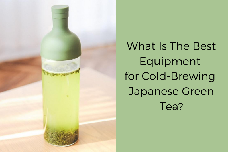 What is the best equipment for cold brewing Japanese green tea?