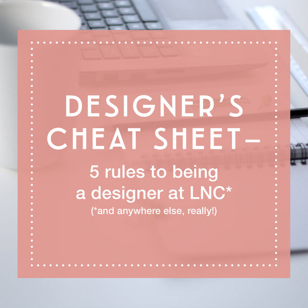 Designer's Cheat Sheet – 5 rules to being a designer at LNC, and anywhere else, really