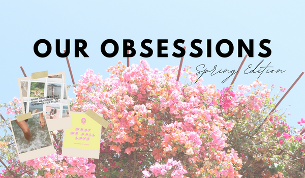 Our Spring Obsessions