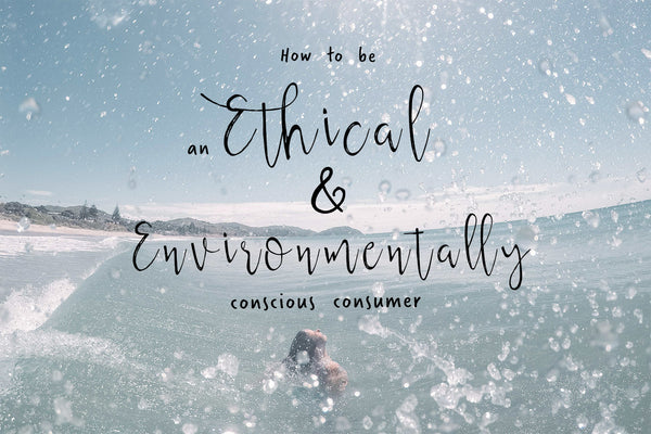 How To Be An Ethical & Environmentally Conscious Consumer