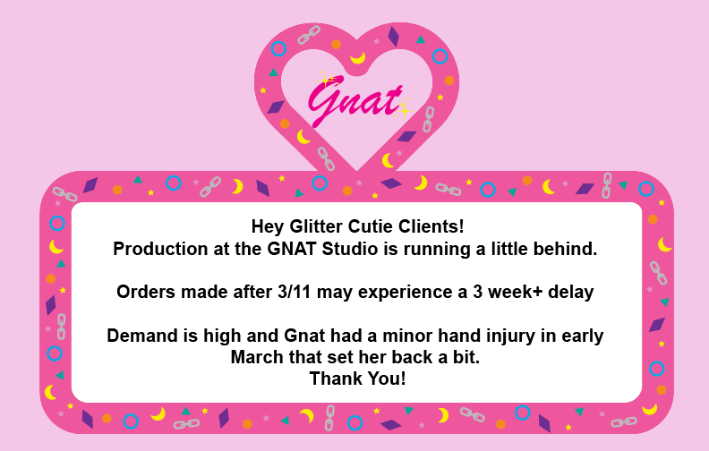 Hey Glitter Cutie Clients! Production at the GNAT Studio is running a little behind.   Orders made after 3/11 may experience a 3 week+ delay   Demand is high and Gnat had a minor hand injury in early  March that set her back a bit.  Thank You!Gnat