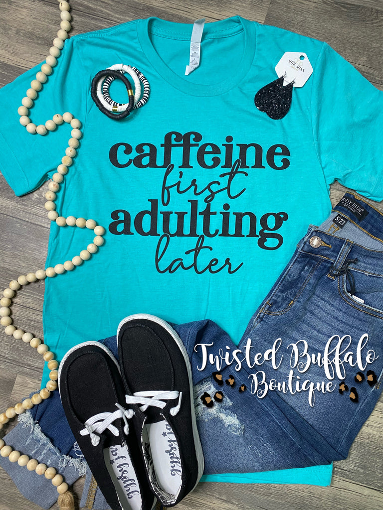 {CAFFEINE FIRST... ADULTING LATER} Sea Green Crew Neck Tee