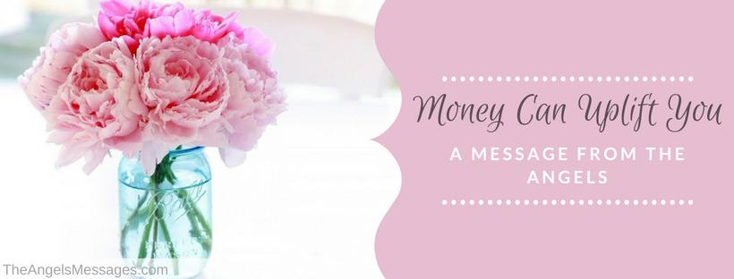 Money Can Uplift You: A Message From The Angels