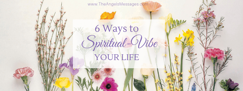 6 Ways to Spiritual-Vibe Your Life