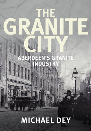 The Granite City - Aberdeen's Granite Industry by Michael Dey-Christopher Hilton-Atlas Preservation