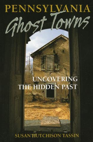 Pennsylvania Ghost Towns - Uncovering the Hidden Past-Susan Hutchison Tassin-Atlas Preservation