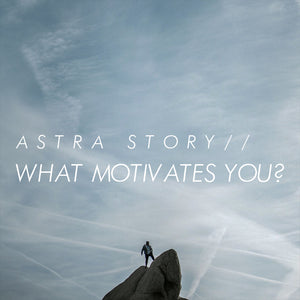 ASTRA STORY // WHAT MOTIVATES YOU?