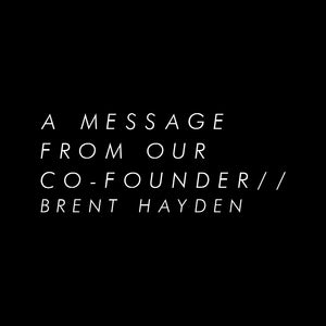 A message from co-owner and creator Brent Hayden