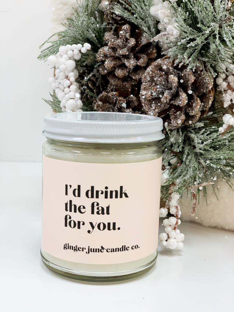 I'd Drink The Fat For You Candle