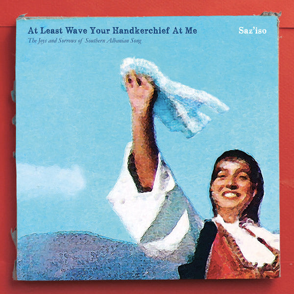 Saz'iso - At Least Wave Your Handkerchief At Me: The Joys And Sorrows Of Southern Albanian Song LP