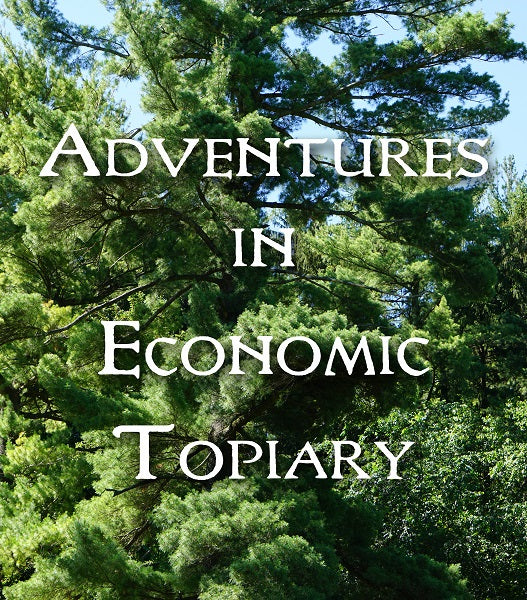 ADVENTURES IN ECONOMIC TOPIARY (by Tom Russell)