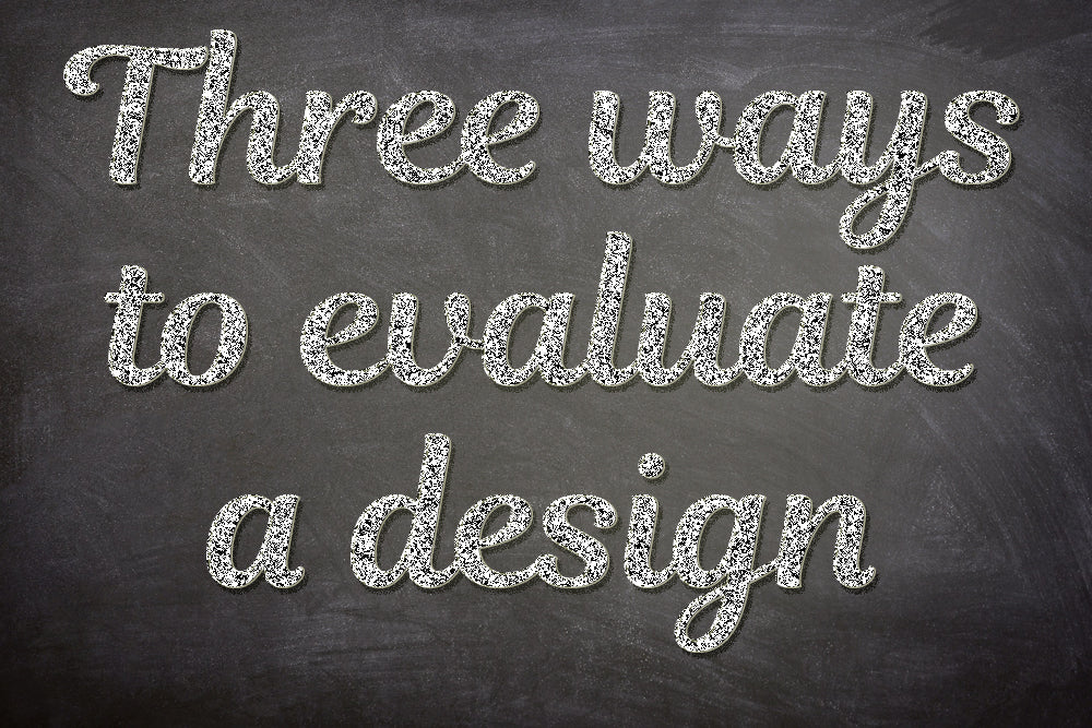 FROM THE ARCHIVES: THREE WAYS TO EVALUATE A DESIGN