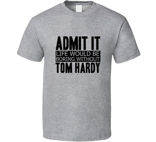 Admit It Life Would Be Boring Without Tom Hardy T-Shirt