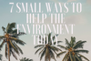 7 SMALL WAYS TO HELP THE ENVIRONMENT TODAY