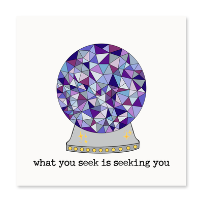 What You Seek, Is Seeking You