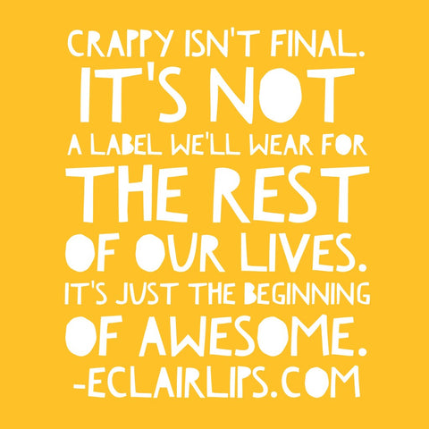 Crappy isn't final. It's not a label we'll wear for the rest of our lives. It's just the beginning of awesome. - Here's a blog post all about how allowing yourself to suck at something can mean the difference between getting awesome at it or never pursuing it at all.