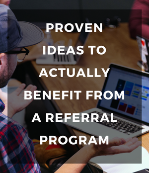 Proven ideas to actually benefit from a referral program