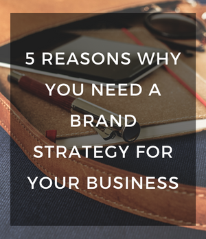 5 Reasons Why You Need A Brand Strategy For Your Business