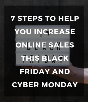 7 steps to help you increase online sales this Black Friday and Cyber Monday