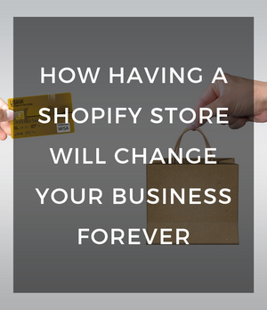 How having a Shopify store will change your business forever