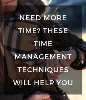 Need More Time? These time management techniques will help you