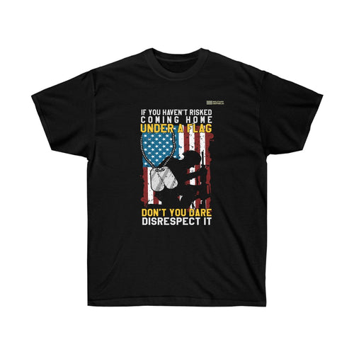 If You Haven't Risked Coming Home Under A Flag Don't You Dare Disrespect It - Veteran T-shirt