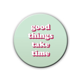 Badge/Magnet - Good Things Take Time-HOME-PropShop24.com