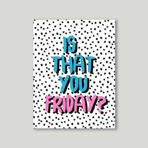 Art print - Is that you Friday?