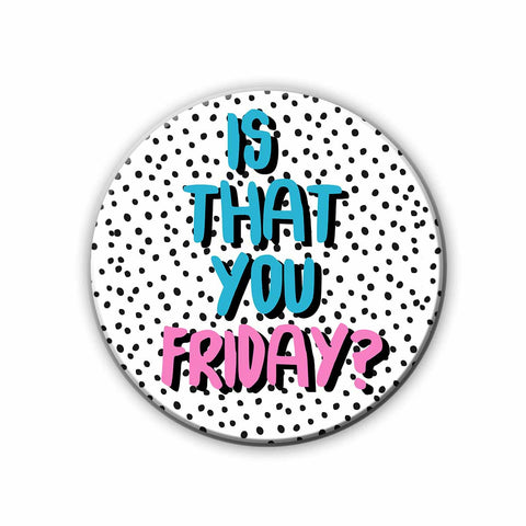 Magnet / Badge - Is that you Friday?