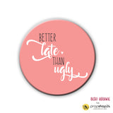 Magnet / Badge - Better Late Than Ugly-Home-PropShop24.com