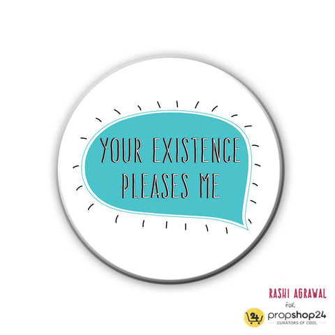 Magnet / Badge - Your existence pleases me