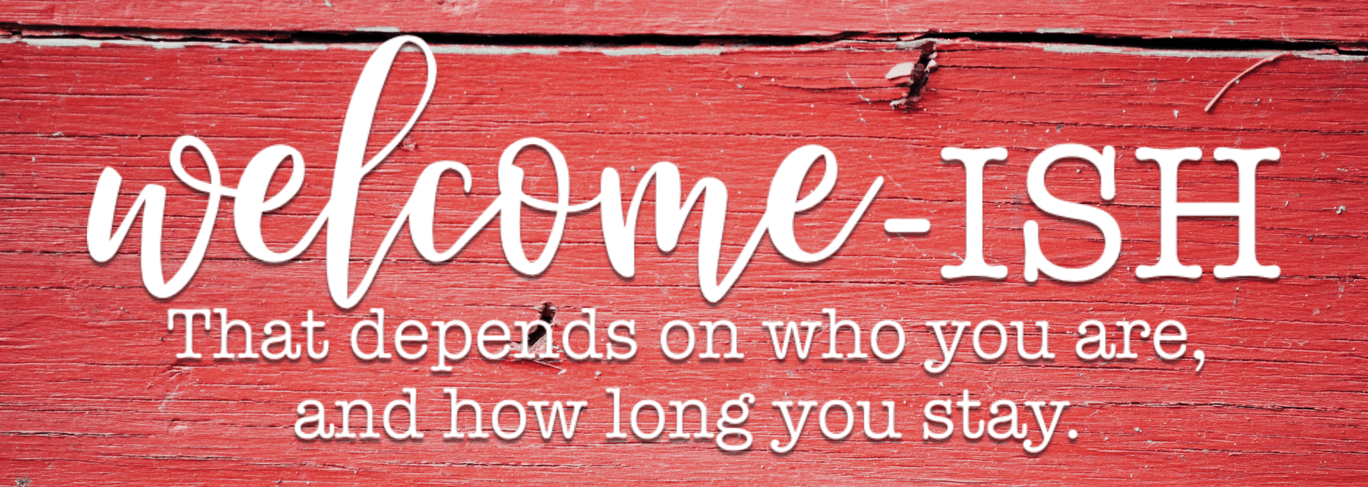 Welcome-ISH That Depends On Who You Are & How Long You Stay - Red Barn Wood