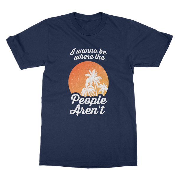 I Wanna Be Where The People Aren't T-Shirt