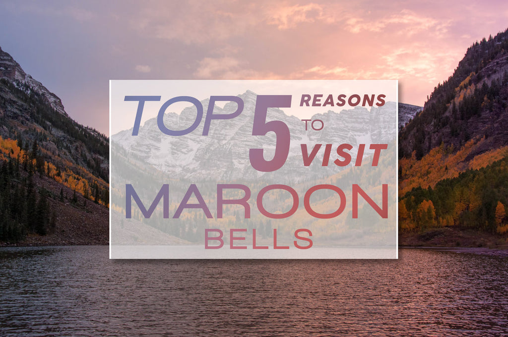 Top 5 Reasons to Visit Maroon Bells