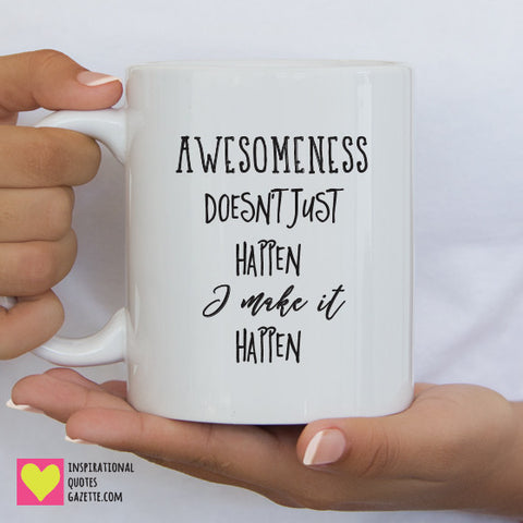 Awesomeness Doesn't Just Happen. I Make It Happen