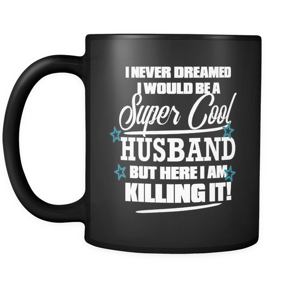 I Never Dreamed I Would Be a Super Cool Husband But Here I Am Killing It-coffee cup