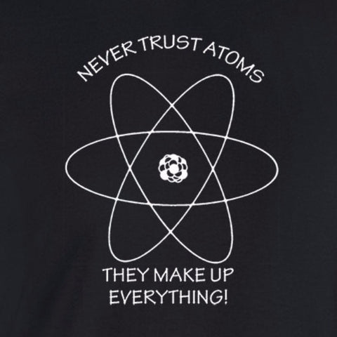 don't trust atoms they make up everything white print black shirt - wicked moxie -  meme science geek